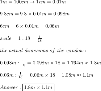 1m=100cm\to1cm=0.01m\\\\9.8cm=9.8\times0.01m=0.098m\\\\6cm=6\times0.01m=0.06m\\\\scale=1:18=\frac{1}{18}\\\\the\ actual\ dimesions\ of\ the\ window:\\\\0.098m:\frac{1}{18}=0.098m\times18=1.764m\approx1.8m\\\\0.06m:\frac{1}{18}=0.06m\times18=1.08m\approx1.1m\\\\Answer:\boxed{1.8m\times1.1m}