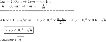 1m=100cm\to1cm=0.01m\\1h=60min\to1min=\frac{1}{60}h\\========================\\\\4.6\times10^8\ cm/min=4.6\times10^8\times\frac{0.01m}{\frac{1}{60}h}=4.6\times10^8\times0.6\ m/h\\\\=\boxed{2.76\times10^8\ m/h}\\\\Answer:\fbox{A.}