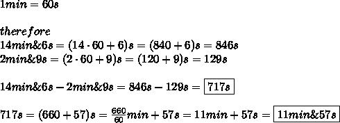 1min=60s\\\\therefore\\14min\&6s=(14\cdot60+6)s=(840+6)s=846s\\2min\&9s=(2\cdot60+9)s=(120+9)s=129s\\\\14min\&6s-2min\&9s=846s-129s=\boxed{717s}\\\\717s=(660+57)s=\frac{660}{60}min+57s=11min+57s=\boxed{11min\&57s}