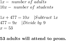 1x-\ number\ of\ adults\10x-\ number\ of\ students\\1x+477=10x\ \ \ |Subtract\ 1x\477=9x\ \ \ |Divide\ by\ 9\x=53\\ \textbf{53\ adults\ will\ attend\ to\ prom.}