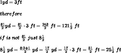 1yd=3ft\\\\therefore\\\\\frac{81}{2}yd=\frac{81}{2}\cdot3\ ft=\frac{243}{2}\ ft=121\frac{1}{2}\ ft\\\\if\ is\ not\ \frac{81}{2}\ just\ 8\frac{1}{2}\\\\8\frac{1}{2}\ yd=\frac{8\cdot2+1}{2}\ yd=\frac{17}{2}\ yd=\frac{17}{2}\cdot3\ ft=\frac{51}{2}\ ft=25\frac{1}{2}\ ft