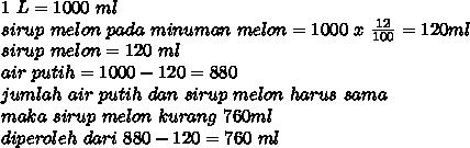 1~L=1000~ml \\ sirup ~melon~ pada~ minuman~ melon=1000~x~ \frac{12}{100} =120 ml \\ sirup~melon = 120~ml \\ air~putih=1000-120=880 \\ jumlah~air~putih~dan~sirup~melon ~harus~sama \\ maka~sirup~melon ~kurang~760ml \\ diperoleh~dari~880-120=760~ml