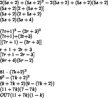 2(5s+2) + (5s+2)^{2} = 2(5s+2) + (5s+2)(5s+2) \\(5s+2)[2+(5s+2)] \\ (5s + 2)(2+5s+2)\\ (5s+2)(5s + 4)\\(7r+1)^{2} - (2r+3)^{2} \\[(7r+1)+(2r+3)][(7r + 1) - (2r + 3)]\\[7r + 1 + 2r + 3][7r + 1 - 2r - 3]\\(9r + 4)(5r -2)\\81 - (7k+2)^{2} \\9^{2} - (7k+2)^{2} \\(9+7k+2)(9-(7k+2))\\(11 + 7k)(7 - 7k)\\OU 7(11+7k)(1-k)