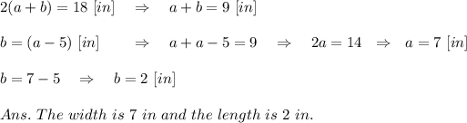 2(a+b)=18\ [in]\ \ \ \Rightarrow\ \ \ a+b=9\ [in]\\\\\ b=(a-5)\ [in]\ \ \ \ \ \ \Rightarrow\ \ \ a+a-5=9\ \ \ \Rightarrow\ \ \ 2a=14\ \ \Rightarrow\ \ a=7\ [in]\\\\b=7-5\ \ \ \Rightarrow\ \ \ b=2\ [in]\\\\Ans.\ The\ width\ is\ 7\ in\ and\ the\ length\ is\ 2\ in.