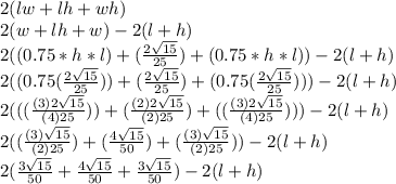 2(lw+lh+wh)\\2(w+lh+w)-2(l+h)\\2((0.75*h*l)+(\frac{2\sqrt{15}}{25})+(0.75*h*l))-2(l+h)\\2((0.75(\frac{2\sqrt{15}}{25}))+(\frac{2\sqrt{15}}{25})+(0.75(\frac{2\sqrt{15}}{25})))-2(l+h)\\2(((\frac{(3)2\sqrt{15}}{(4)25}))+(\frac{(2)2\sqrt{15}}{(2)25})+((\frac{(3)2\sqrt{15}}{(4)25})))-2(l+h)\\2((\frac{(3)\sqrt{15}}{(2)25})+(\frac{4\sqrt{15}}{50})+(\frac{(3)\sqrt{15}}{(2)25}))-2(l+h)\\2(\frac{3\sqrt{15}}{50}+\frac{4\sqrt{15}}{50}+\frac{3\sqrt{15}}{50})-2(l+h)