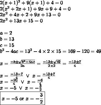 2(x+1)^2+9(x+1)+4=0 \\2(x^2+2x+1)+9x+9+4=0 \\2x^2+4x+2+9x+13=0 \\2x^2+13x+15=0 \\ \\a=2 \\ b=13 \\ c=15 \\ b^2-4ac=13^2-4 \times 2 \times 15=169-120=49 \\ \\x=\frac{-b \pm \sqrt{b^2-4ac}}{2a}=\frac{-13 \pm \sqrt{49}}{2 \times 2}=\frac{-13 \pm 7}{4} \\ \\x=\frac{-13-7}{4} \ \lor \ x=\frac{-13+7}{4} \\x=\frac{-20}{4} \ \lor \ x=\frac{-6}{4} \\x=-5 \ \lor \ x=-\frac{3}{2} \\\boxed{x=-5 \hbox{ or } x=-\frac{3}{2}}