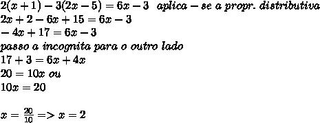2(x+1)-3(2x-5)=6x-3\ \ aplica-se\ a\ propr.\ distributiva\\ 2x+2-6x+15=6x-3\\-4x+17=6x-3\\\ passo\ a\ incognita\ para\ o\ outro\ lado\\17+3=6x+4x\\20=10x\ ou\\10x=20\\\\x=\frac{20}{10}=>x=2