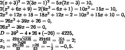 2(x+3)^2-2(3x-1)^2=5x(2x-3)-10,2(x^2+6x+9)-2(9x^2-6x+1)=10x^2-15x-10,2x^2+12x+18-18x^2+12x-2-10x^2+15x+10=0,-26x^2+39x+26=0,26x^2-39x-26=0,D=39^2-4*26*(-26)=4225,x_1=frac{39+sqrt{4225}}{2*26}=frac{39+65}{52}=frac{104}{52}=2;x_2=frac{39-65}{52}=frac{-26}{52}=-frac{1}{2}=-0,5.