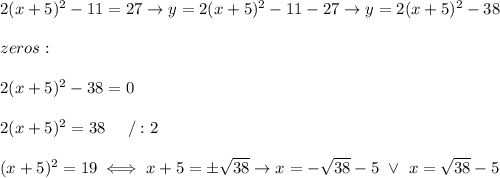 2(x+5)^2-11=27\to y=2(x+5)^2-11-27\to y=2(x+5)^2-38\\\\zeros:\\\\2(x+5)^2-38=0\\\\2(x+5)^2=38\ \ \ \ /:2\\\\(x+5)^2=19\iff x+5=\pm\sqrt{38}\to x=-\sqrt{38}-5\ \vee\ x=\sqrt{38}-5