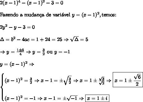 2(x-1)^4-(x-1)^2-3=0\\\\ \text{Fazendo a mudan\c{c}a de vari\'avel }y=(x-1)^2, \text{temos:}\\\\ 2y^2-y-3=0 \\\\ \Delta=b^2-4ac=1+24=25 \Rightarrow \sqrt\Delta=5\\\\ \Rightarrow y=\frac{1 \pm 5}{4} \Rightarrow y=\frac32\text{ ou }y=-1\\\\ y=(x-1)^2 \Rightarrow \\\\ \begin{cases} (x-1)^2=\frac32 \Rightarrow x-1=\pm\sqrt{\frac32} \Rightarrow x=1\pm \frac{\sqrt3}{\sqrt2} \Rightarrow \boxed{x=1\pm \frac{\sqrt6}{2}} \\\\ (x-1)^2=-1 \Rightarrow x-1=\pm \sqrt{-1} \Rightarrow \boxed{x=1\pm i}\end{cases}