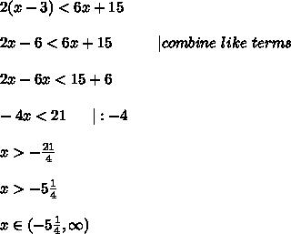 2(x-3)<6x+15\\\\2x-6<6x+15\ \ \ \ \ \ \ \ \ |combine\ like\ terms\\\\2x-6x<15+6\\\\-4x<21\ \ \ \ \ |:-4\\\\x>-\frac{21}{4}\\\\x>-5\frac{1}{4}\\\\x\in(-5\frac{1}{4},\infty)