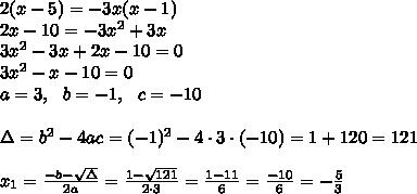 2(x-5) = -3x(x-1) \\2x-10 =-3x^2+3x \\3x^2-3x+2x-10=0 \\3x^2- x -10=0 \\ a=3, \ \ b=-1, \ \ c=-10\\\\\Delta =b^2-4ac = (-1)^2 -4\cdot3\cdot (-10) = 1+120 =121\\ \\x_{1}=\frac{-b-\sqrt{\Delta} }{2a}=\frac{1-\sqrt{121}}{2\cdot 3 }=\frac{1-11}{6}=\frac{-10}{6}=-\frac{5}{3}
