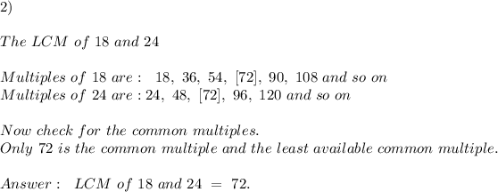 2)\\\\The \ LCM \ of \ 18\ and \ 24 \\ \\Multiples \ of \ 18 \ are: \ \ 18, \ 36, \ 54, \ [72], \ 90,\ 108 \ and \ so \ on \\Multiples \ of \ 24 \ are: 24, \ 48, \ [72] , \ 96, \ 120\ and \ so \ on\\\\Now \ check \ for \ the \ common \ multiples.\\ Only \ 72 \ is \ the \ common \ multiple \ and \ the \ least \ available \ common \ multiple.\\\\ Answer : \ \ LCM \ of \ 18 \ and \ 24 \ = \ 72 .