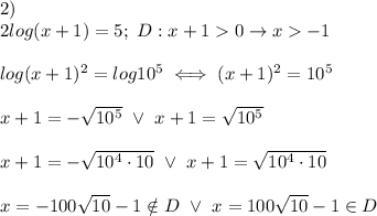 2)\\2log(x+1)=5;\ D:x+1 > 0\to x > -1\\\\log(x+1)^2=log10^5\iff(x+1)^2=10^5\\\\x+1=-\sqrt{10^5}\ \vee\ x+1=\sqrt{10^5}\\\\x+1=-\sqrt{10^4\cdot10}\ \vee\ x+1=\sqrt{10^4\cdot10}\\\\x=-100\sqrt{10}-1\notin D\ \vee\ x=100\sqrt{10}-1\in D