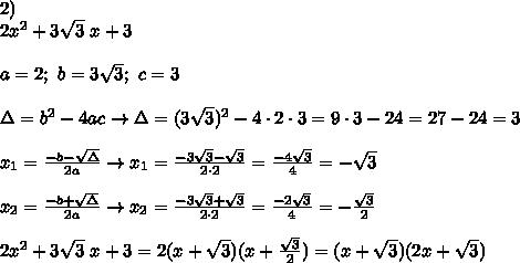 2)\\2x^2+3\sqrt3\ x+3\\\\a=2;\ b=3\sqrt3;\ c=3\\\\\Delta=b^2-4ac\to\Delta=(3\sqrt3)^2-4\cdot2\cdot3=9\cdot3-24=27-24=3\\\\x_1=\frac{-b-\sqrt\Delta}{2a}\to x_1=\frac{-3\sqrt3-\sqrt3}{2\cdot2}=\frac{-4\sqrt3}{4}=-\sqrt3\\\\x_2=\frac{-b+\sqrt\Delta}{2a}\to x_2=\frac{-3\sqrt3+\sqrt3}{2\cdot2}=\frac{-2\sqrt3}{4}=-\frac{\sqrt3}{2}\\\\2x^2+3\sqrt3\ x+3=2(x+\sqrt3)(x+\frac{\sqrt3}{2})=(x+\sqrt3)(2x+\sqrt3)
