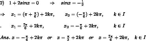 2)\ \ \ 1+2sinx=0\ \ \ \ \ \ \Rightarrow\ \ \ sinx=- \frac{1}{2}\\\\ \Rightarrow\ \ \ x_1=( \pi + \frac{ \pi }{6} )+2k \pi ,\ \ \ \ \ \ x_2=( - \frac{ \pi }{6} )+2k \pi,\ \ \ \ \ \ k\in I\\\\.\ \ \ \ \ \ x_1=\frac{7 \pi }{6} +2k \pi ,\ \ \ \ \ \ \ \ \ \ \ \ x_2=-\frac{ \pi }{6} +2k \pi,\ \ \ \ \ \ \ \ \ k\in I\\\\Ans.\  x=-\frac{ \pi }{6} +2k \pi\ \ \  or\ \ \ x= \frac{ \pi }{2} +2k \pi\ \ \ or\ \ \ x=\frac{7 \pi }{6} +2k \pi,\ \ \ k\in I