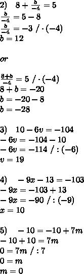 2)\ \ \ 8+\frac{b}{-4} =5\\\frac{b}{-4} =5-8\\\frac{b}{-4} =-3\ /\cdot(-4)\\b=12\\\\or\\\\\frac{8+b}{-4} =5\ /\cdot(-4)\\8+b=-20\\b=-20-8\\b=-28\\\\3)\ \ \ 10-6v=-104\\-6v=-104-10\\-6v=-114\ /:(-6)\\v=19\\\\4)\ \ \ -9x-13=-103 \\-9x=-103+13\\-9x=-90\ /:(-9)\\x=10\\\\5)\ \ \ -10=-10+7m\\-10+10=7m\\0=7m\ /:7\\0=m\\m=0
