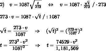 2)\ \ \ v=1087 \sqrt{ \frac{t}{273} } \ \ \ \Leftrightarrow\ \ \ v=1087 \cdot \frac{ \sqrt{t} }{273} \ /\cdot273\\\\273\cdot v=1087\cdot \sqrt{t} \ /:1087\\\\\sqrt{t}= \frac{\big{273\cdot v}}{\big{1087}} \ \ \ \Rightarrow\ \ \ (\sqrt{t})^2= (\frac{273\cdot v}{1087} )^2\\\\t= \frac{\big{273^2\cdot v^2}}{\big{1087^2}} \ \ \ \Rightarrow\ \ \ t=\frac{\big{74529\cdot v^2}}{\big{1,181,569}}