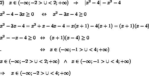 2)\ \ \ x\in (-\infty;-2>\cup<2;+\infty)\ \ \Rightarrow\ \ \ |x^2-4|=x^2-4\\\\x^2-4-3x \geq 0\ \ \ \ \Leftrightarrow\ \ \ x^2-3x-4 \geq 0\\ \\x^2-3x-4=x^2+x-4x-4=x(x+1)-4(x+1)=(x+1)(x-4)\\ \\x^2=-x-4 \geq   0\ \ \Leftrightarrow\ \ (x+1)(x-4)  \geq  0\\\\. \ \ \ \ \ \ \ \ \ \ \ \ \ \ \ \ \ \ \ \ \ \ \ \Leftrightarrow\ \  x\in (-\infty;-1>\cup<4;+\infty)\\\ \\x\in (-\infty;-2>\cup<2;+\infty)\ \ \wedge\ \  x\in (-\infty;-1>\cup<4;+\infty)\\ \\ \Rightarrow\ \ \ x\in (-\infty;-2>\cup<4;+\infty)