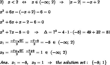 2)\ \ \ x <2\ \ \Leftrightarrow\ \ \ x\in(-\infty;\ 2) \ \ \Rightarrow\ \ \ |x-2|=-x+2\\\\x^2+6x-(-x+2)-6=0\\\\x^2+6x+x-2-6=0\\\\x^2+7x-8=0\ \ \ \Rightarrow\ \ \ \Delta=7^2-4\cdot1\cdot(-8)=49+32=81\\\\x_1= \frac{-7- \sqrt{81} }{2}= \frac{-7-9}{2} =-8 \ \in \ (-\infty;\ 2)\\\\x_2=\frac{-7+ \sqrt{81} }{2} \ \frac{-7+9}{2} =1 \ \in \ (-\infty;\ 2)\\\\Ans.\ \ x_1=-8,\ \ x_2=1\ \ \Rightarrow\ \ the\ solution\ set:\ \ \{-8;\ 1\}