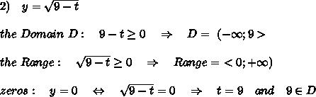 2)\ \ \ y= \sqrt{9-t}\\\\the\ Domain\ D:\ \ \ 9- t \geq 0\ \ \ \Rightarrow\ \ \ D=\ (-\infty;9> \\\\the\ Range:\ \ \ \sqrt{9-t} \geq 0\ \ \ \Rightarrow\ \ \ Range=\ <0;+\infty)\\\\zeros:\ \ \ y=0\ \ \ \Leftrightarrow\ \ \ \sqrt{9-t}=0\ \ \ \Rightarrow\ \ \ t=9\ \ \ and\ \ \ 9\in D
