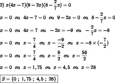 2)\ x(4x-7)(9-2x)(8-\dfrac{2}{7}x)=0\\\\x=0\ \ ou\ \ 4x-7=0\ \ ou\ \ 9-2x=0\ \ ou\ \ 8-\dfrac{2}{7}x=0\\\\x=0\ \ ou\ \ 4x=7\ \ ou\ \ -2x=-9\ \ ou\ \ -\dfrac{2}{7}x=-8\\\\x=0\ \ ou\ \ x=\dfrac{7}{4}\ \ ou\ \ x=\dfrac{-9}{-2}\ \ ou\ \ x=-8\times(-\dfrac{7}{2})\\\\x=0\ \ ou\ \ x=\dfrac{7}{4}\ \ ou\ \ x=\dfrac{9}{2}\ \ ou\ \ x=\dfrac{56}{2}\\\\x=0\ \ ou\ \ x=1,75\ \ ou\ \ x=4,5\ \ ou\ \ x=28\\\\\boxed{S=\{0\ ;\ 1,75\ ;\ 4,5\ ;\ 28\}}
