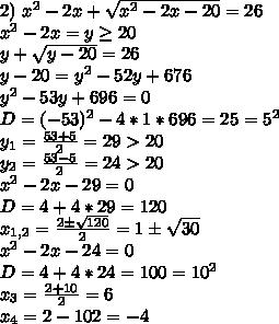 2)\ x^2-2x+\sqrt{x^2-2x-20}=26 \\ x^2-2x=y\geq20 \\ y+\sqrt{y-20}=26 \\ y-20=y^2-52y+676 \\ y^2-53y+696=0 \\ D=(-53)^2-4*1*696=25=5^2 \\ y_1=\frac{53+5}{2}=29>20 \\ y_2=\frac{53-5}{2}=24>20 \\ x^2-2x-29=0 \\ D=4+4*29=120 \\ x_{1,2}=\frac{2б\sqrt{120}}{2}= 1б\sqrt{30} \\ x^2-2x-24=0 \\ D=4+4*24=100=10^2 \\ x_3=\frac{2+10}{2}=6 \\ x_4={2-10}{2}=-4
