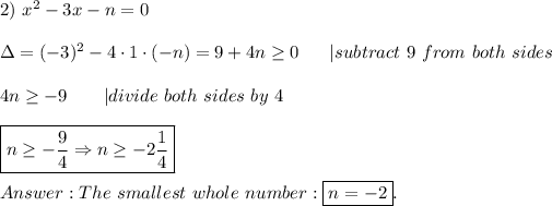 2)\ x^2-3x-n=0\\\Delta=(-3)^2-4\cdot1\cdot(-n)=9+4n\geq0\ \ \ \ \ |subtract\ 9\ from\ both\ sides\\4n\geq-9\ \ \ \ \ \ |divide\ both\ sides\ by\ 4\\\boxed{n\geq-\frac{9}{4}\Rightarrow n\geq-2\frac{1}{4}}\\Answer:The\ smallest\ whole\ number:\boxed{n=-2}.