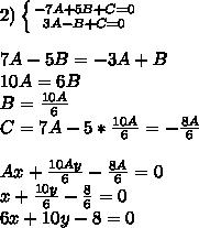 2)\left \{ {{-7A+5B+C=0} \atop {3A-B+C=0}} \right. \\ \\ 7A-5B=-3A+B\\ 10A=6B\\ B=\frac{10A}{6}\\ C=7A-5*\frac{10A}{6}=-\frac{8A}{6}\\ \\ Ax+\frac{10Ay}{6}-\frac{8A}{6}=0\\ x+\frac{10y}{6}-\frac{8}{6}=0\\ 6x+10y-8=0