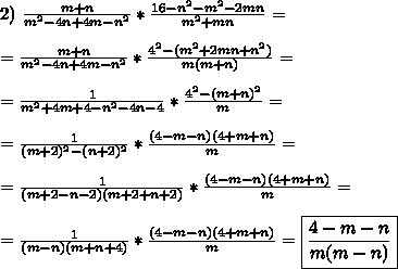 2) \ \frac{m + n}{m^2 - 4n + 4m - n^2}*\frac{16 - n^2 -m^2 -2mn}{m^2 + mn} = \\\\=\frac{m+n}{m^2 - 4n + 4m - n^2} * \frac{4^2 - (m^2 + 2mn + n^2)}{m(m + n)} = \\\\=\frac{1}{m^2 + 4m + 4 - n^2 - 4n - 4} * \frac{4^2 - (m + n)^2}{m} = \\\\=\frac{1}{(m + 2)^2 - (n + 2)^2} * \frac{(4 - m - n)(4 + m + n)}{m} = \\\\=\frac{1}{(m + 2 - n - 2)(m + 2 + n + 2)} * \frac{(4 - m - n)(4 + m + n)}{m} = \\\\=\frac{1}{(m - n)(m + n + 4)} * \frac{(4 - m - n)(4 + m + n)}{m} =\boxed{\frac{4 - m - n}{m(m - n)}}\\\\