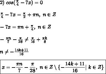 2) \ cos(\frac{\pi}{4} - 7x) = 0\\ \frac{\pi}{4} - 7x =\frac{\pi}{2} + \pi n, \ n \in Z\\ -7x = \pi n + \frac{\pi}{4}, \ n \in Z\\ -\frac{\pi n}{7} - \frac{\pi}{28} \ne \frac{\pi}{16} + \frac{\pi k}{8}\\ \ n \ne -\frac{14k + 11}{16}\\ \boxed{ x = -\frac{\pi n}{7} - \frac{\pi}{28}, \ n \in Z \setminus \{ -\frac{14k + 11}{16}| \ k \in Z \} }