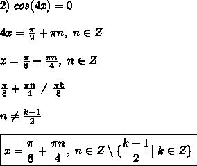 2) \ cos(4x) = 0\\ 4x = \frac{\pi}{2} + \pi n, \ n \in Z\\ x = \frac{\pi}{8} + \frac{\pi n}{4}, \ n \in Z\\ \frac{\pi}{8} + \frac{\pi n}{4} \ne  \frac{\pi k}{8} \\ n \ne \frac{k - 1}{2}\\ \boxed{ x = \frac{\pi}{8} + \frac{\pi n}{4}, \ n \in Z \setminus \{\frac{k - 1}{2} | \ k \in Z \} }