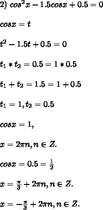 2) \ cos^2x - 1.5cosx + 0.5 = 0\\\\ cosx = t\\\\ t^2 - 1.5t + 0.5 = 0\\\\ t_1*t_2 = 0.5 = 1*0.5\\\\ t_1+t_2 = 1.5 = 1 + 0.5\\\\ t_1 = 1, t_2 = 0.5\\\\ cosx = 1,\\\\ x = 2\pi n, n \in Z.\\\\ cosx = 0.5 = \frac{1}{2}\\\\ x = \frac{\pi}{3} + 2\pi n, n \in Z.\\\\ x = -\frac{\pi}{3} + 2\pi n, n \in Z.