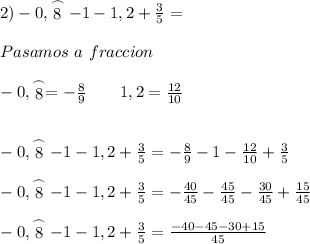 2) -0,\stackrel{\frown}{8}-1-1,2+ \frac{3}{5}=  \\  \\ Pasamos \ a \ fraccion \\  \\  -0,\stackrel{\frown}{8}=- \frac{8}{9}\qquad 1,2=  \frac{12}{10}    \\ \\  \\ -0,\stackrel{\frown}{8}-1-1,2+ \frac{3}{5}=- \frac{8}{9}-1-  \frac{12}{10}+ \frac{3}{5}  \\  \\ -0,\stackrel{\frown}{8}-1-1,2+ \frac{3}{5}=- \frac{40}{45}- \frac{45}{45}-  \frac{30}{45}+ \frac{15}{45}  \\  \\ -0,\stackrel{\frown}{8}-1-1,2+ \frac{3}{5}= \frac{-40-45-30+15}{45}
