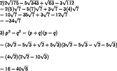 2) 2 \sqrt{175}-5 \sqrt{343}+ \sqrt{63}-3 \sqrt{112} \\ = 2(5) \sqrt{7}-5(7) \sqrt{7}+3 \sqrt{7}-3(4) \sqrt{7} \\ = 10 \sqrt{7}-35 \sqrt{7}+3 \sqrt{7}-12 \sqrt{7} \\ =-34 \sqrt{7} \\  \\ 3). p^2 -q^2 = (p+q)(p-q)  \\  \\ = (3 \sqrt{2}-5 \sqrt{3}+ \sqrt{2} + 5\sqrt{3})(3 \sqrt{2}-5 \sqrt{3}-\sqrt{2}-5 \sqrt{3}) \\  \\ =(4 \sqrt{2})(2 \sqrt{2}-10 \sqrt{3}) \\  \\ = 16 - 40 \sqrt{6}