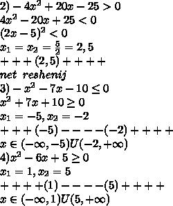 2)-4x^2+20x-25>0\\4x^2-20x+25<0\\(2x-5)^2<0\\x_1=x_2=\frac{5}{2}=2,5\\+ + + (2,5)+ + + + \\net\;\; reshenij\\3)-x^2-7x-10 \leq 0\\x^2+7x+10 \geq 0\\x_1=-5,x_2=-2\\+ + +(-5)- - - -(-2)+ + + +\\x\in (-\infty,-5)U(-2,+\infty)\\4)x^2-6x+5 \geq 0\\x_1=1,x_2=5\\+ + + +(1)- - - -(5)+ + + +\\x\in (-\infty,1)U(5,+\infty)