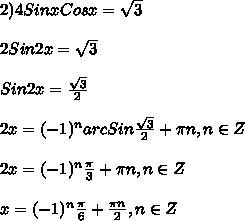 2)4SinxCosx=\sqrt{3}\\\\2Sin2x=\sqrt{3}\\\\Sin2x=\frac{\sqrt{3} }{2}\\\\2x=(-1)^{n}arcSin\frac{\sqrt{3} }{2} +\pi n,n\in Z\\\\2x=(-1)^{n}\frac{\pi }{3}+\pi n,n\in Z\\\\x=(-1)^{n}\frac{\pi }{6}+\frac{\pi n }{2},n\in Z