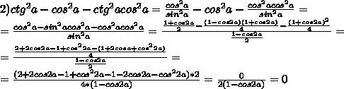 2)ctg^2a-cos^2a-ctg^2acos^2a=  /frac{cos^2a}{sin^2a} -cos^2a- /frac{cos^2acos^2a}{sin^2a} =//= /frac{cos^2a-sin^2acos^2a-cos^2acos^2a}{sin^2a} =  /frac{ /frac{1+cos2a}{2} - /frac{(1-cos2a)(1+cos2a)}{4} - /frac{(1+cos2a)^2}{4} }{ /frac{1-cos2a}{2} } =//= /frac{ /frac{2+2cos2a-1+cos^22a-(1+2cosa+cos^22a)}{4} }{ /frac{1-cos2a}{2} }=//=/frac{(2+2cos2a-1+cos^22a-1-2cos2a-cos^22a)*2}{4*(1-cos2a)} = /frac{0}{2(1-cos2a)} = 0