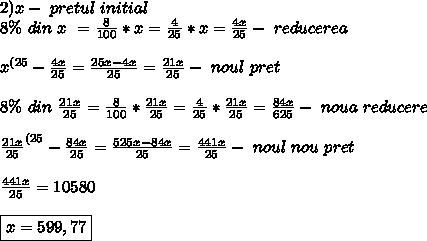 2)x - \ pretul \ initial \\ 8\% \ din\ x \ = \frac{8}{100} * x= \frac{4}{25} *x = \frac{4x}{25} - \ reducerea\\ \\ x ^{(25} - \frac{4x}{25}= \frac{25x-4x}{25} = \frac{21x}{25} - \ noul \ pret \ \\ \\ 8\% \ din \ \frac{21x}{25} = \frac{8}{100} * \frac{21x}{25}= \frac{4}{25} * \frac{21x}{25}= \frac{ 84x}{625} -\ noua \ reducere\ \\ \\ \frac{21x}{25}^{(25} - \frac{84x}{25} = \frac{ 525x-84x}{25} = \frac{441x}{25} - \ noul \ nou \ pret \\ \\ \frac{441x}{25}= 10580  \\\\ \boxed{x= 599,77}
