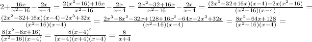 2+ \frac{16x}{ x^{2}-16 } - \frac{2x}{x-4} = \frac{2( x^{2} -16)+16x}{ x^{2} -16} - \frac{2x}{x-4} = \frac{2 x^{2} -32+16x}{ x^{2} -16} - \frac{2x}{x-4} = \frac{(2 x^{2} -32+16x)(x-4)-2x( x^{2} -16)}{( x^{2} -16)(x-4)} = \frac{(2 x^{2} -32+16x)(x-4)-2 x^{3}+32x }{( x^{2} -16)(x-4)} = \frac{2 x^{3}-8 x^{2} -32x+128+16 x^{2} -64x-2 x^{3}+32x  }{( x^{2} -16)(x-4)} = \frac{8 x^{2} -64x+128}{( x^{2} -16)(x-4)} = \frac{8( x^{2} -8x+16)}{( x^{2} -16)(x-4)} = \frac{8(x-4) ^{2} }{(x-4)(x+4)(x-4)} = \frac{8}{x+4}