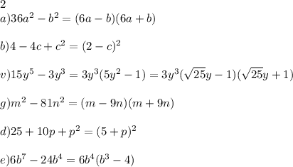 2\\ a) 36a^2-b^2=(6a-b)(6a+b)\\ \\ b) 4-4c+c^2=(2-c)^2\\ \\ v) 15y^5-3y^3=3y^3(5y^2-1)=3y^3(\sqrt{25}y-1)(\sqrt{25}y+1)\\ \\ g) m^2-81n^2=(m-9n)(m+9n)\\ \\ d) 25+10p+p^2=(5+p)^2\\ \\ e) 6b^7-24b^4=6b^4(b^3-4)