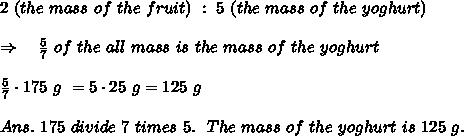 2\ (the\ mass\ of\ the\ fruit)\ :\ 5\ (the\ mass\ of\ the\ yoghurt)\\\\\ \ \ \Rightarrow\ \ \  \frac{5}{7} \ of\ the\ all\ mass\ is\ the\ mass\ of\ the\ yoghurt\\\\ \frac{5}{7} \cdot 175\ g\ =5\cdot 25\ g=125\ g\\\\Ans.\  175\ divide\ 7\ times\ 5.\ \ The\ mass\ of\ the\ yoghurt\ is\ 125\ g.