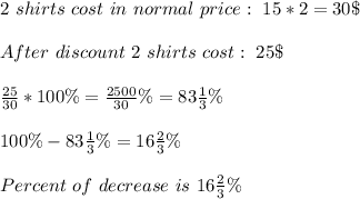 2\ shirts\ cost\ in\ normal\ price:\ 15*2=30\$\\\\After\ discount\ 2\ shirts\ cost:\ 25\$\\\\\frac{25}{30}*100\%=\frac{2500}{30}\%=83\frac{1}{3}\%\\\\100\%-83\frac{1}{3}\%=16\frac{2}{3}\%\\\\Percent\ of\ decrease\ is\ 16\frac{2}{3}\%