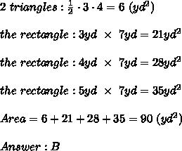 2\ triangles:\frac{1}{2}\cdot3\cdot4=6\ (yd^2)\\\\the\ rectangle:3yd\ \times\ 7yd=21yd^2\\\\the\ rectangle:4yd\ \times\ 7yd=28yd^2\\\\the\ rectangle:5yd\ \times\ 7yd=35yd^2\\\\Area=6+21+28+35=90\ (yd^2)\\\\Answer:B