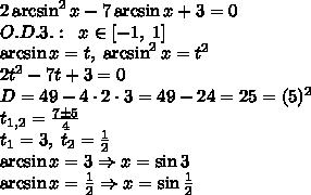 2\arcsin^2x-7\arcsin x+3=0\\O.D.3.:\;\;x\in[-1,\;1]\\\arcsin x=t,\;\arcsin^2x=t^2\\2t^2-7t+3=0\\D=49-4\cdot2\cdot3=49-24=25=(5)^2\\t_{1,2}=\frac{7\pm5}4\\t_1=3,\;t_2=\frac12\\\arcsin x=3\Rightarrow x=\sin3\\\arcsin x=\frac12\Rightarrow x=\sin\frac12