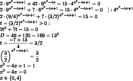 2\cdot9^{x^2-4x+1}+42\cdot6^{x^2-4x}-15\cdot4^{x^2-4x+1}=0\2\cdot9^{x^2-4x+1}+7\cdot6^{x^2-4x+1}-15\cdot4^{x^2-4x+1}=0\quad|:4^{x^2-4x+1}\2\cdot(9/4)^{x^2-4x+1}+7\cdot(3/2)^{x^2-4x+1}-15=0\t=(3/2)^{x^2-4x+1}>0:\2t^2+7t-15=0\D=49+120=169=13^2\t=\dfrac{-7+13}{4}=3/2\\left(\dfrac32\right)^{x^2-4x+1}=\dfrac32\x^2-4x+1=1\x^2-4x=0\x\in\lbrace0,4\rbrace