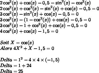 2\cos^2(x)+\cos(x)-0,5=\sin^2(x)-\cos^2(x)\\2\cos^2(x)+\cos^2(x)-\sin^2(x)+\cos(x)-0,5=0\\3\cos^2(x)-\sin^2(x)+\cos(x)-0,5=0\\3\cos^2(x)-(1-\cos^2(x))+\cos(x)-0,5=0\\3\cos^2(x)-1+\cos^2(x)+\cos(x)-0,5=0\\4\cos^2(x)+\cos(x)-1,5=0\\\\Soit\ X=\cos(x)\\Alors\ 4X^2+X-1,5=0\\\\Delta=1^2-4\times4\times(-1,5)\\Delta=1+24\\Delta=25