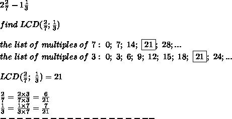 2\frac{2}{7}-1\frac{1}{3}\\\\find\ LCD(\frac{2}{7};\frac{1}{3})\\\\the\ list\ of\ multiples\ of\ 7:\ 0;\ 7;\ 14;\ \fbox{21};\ 28;...\\the\ list\ of\ multiples\ of\ 3:\ 0;\ 3;\ 6;\ 9;\ 12;\ 15;\ 18;\ \fbox{21};\ 24;...\\\\LCD(\frac{2}{7};\ \frac{1}{3})=21\\\\\frac{2}{7}=\frac{2\times3}{7\times3}=\frac{6}{21}\\\frac{1}{3}=\frac{1\times7}{3\times7}=\frac{7}{21}\\-------------------