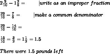 2\frac{9}{10}-1\frac{2}{5}=\ \ \ \ \ \ \ |write\ as\ an\ improper\ fraction\\\\\frac{29}{10}-\frac{7}{5}=\ \ \ \ \ \ \ |make\ a\ common\ denominator\\\\\frac{29}{10}-\frac{14}{10}=\\\\\frac{15}{10}=\frac{3}{2}=1\frac{1}{2}=1.5\\\\There\ were\ 1.5\ pounds\ left