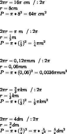 2\pi r=16\pi \ cm \ \ /:2\pi\\ r=8cm\\ P=\pi*8^2=64\pi \ cm^2\\ \\\\ 2\pi r=\pi \ m \ \ /:2\pi\\ r=\frac{1}{2}m\\ P=\pi*(\frac{1}{2})^2=\frac{1}{4}\pi m^2\\\\\\ 2\pi r=0,12\pi mm\ \ /:2\pi\\ r=0,06mm\\ P=\pi*(0,06)^2=0,0036\pi mm^2\\\\\\ 2\pi r=\frac{2}{3}\pi km \ \ /:2\pi\\ r=\frac{1}{3} km\\ P=\pi*(\frac{1}{3})^2=\frac{1}{9}\pi km^2\\\\\\ 2\pi r=4dm \ \ /:2\pi\\ r=\frac{2}{\pi}dm\\ P=\pi*(\frac{2}{\pi})^2=\pi*\frac{4}{\pi^2}=\frac{4}{\pi}dm^2\\